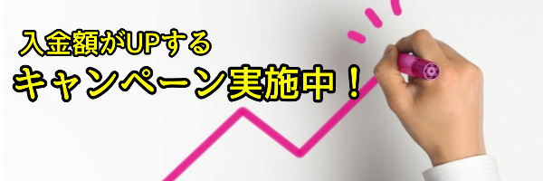 入金額がUPするキャンペーン実施中!